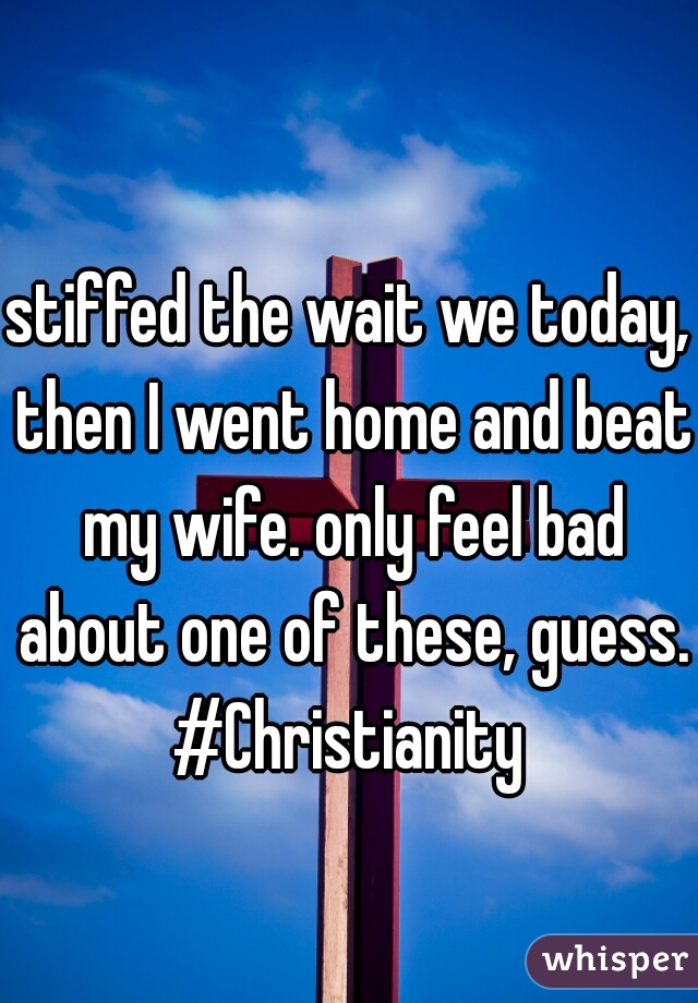 stiffed the wait we today, then I went home and beat my wife. only feel bad about one of these, guess. #Christianity