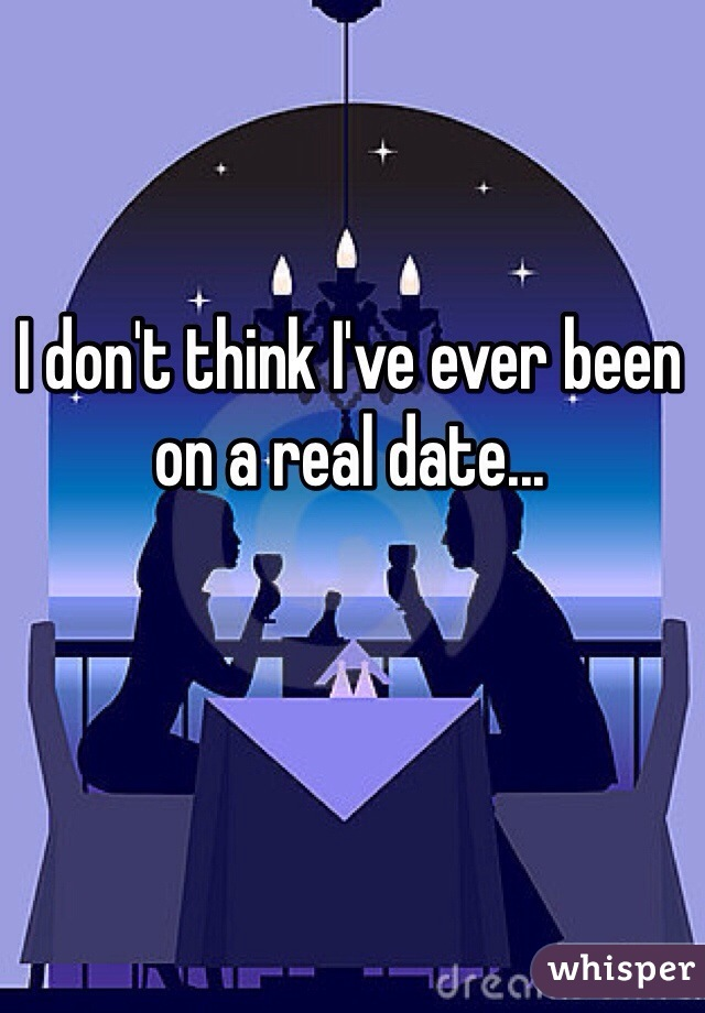 I don't think I've ever been on a real date...