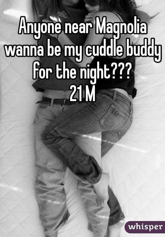 Anyone near Magnolia wanna be my cuddle buddy for the night???  21 M