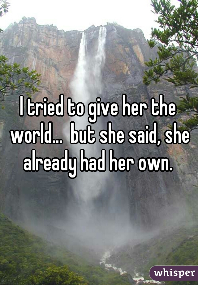 I tried to give her the world...  but she said, she already had her own.
