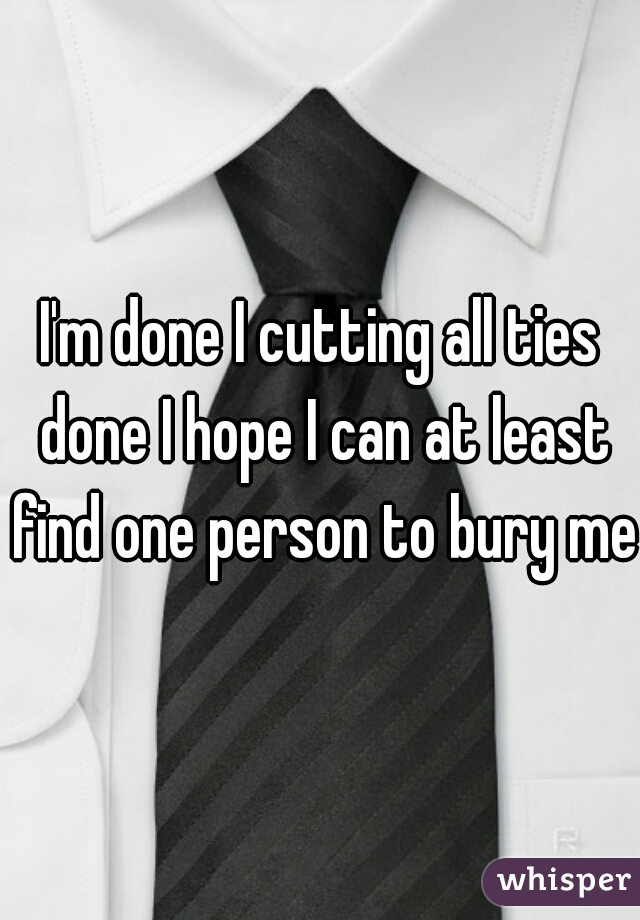 I'm done I cutting all ties done I hope I can at least find one person to bury me