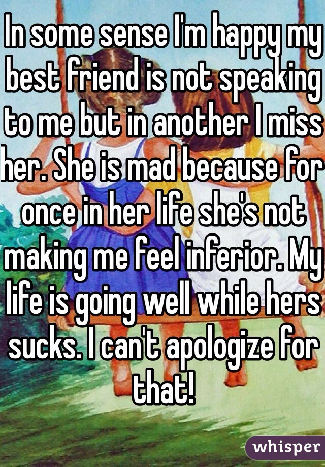 In some sense I'm happy my best friend is not speaking to me but in another I miss her. She is mad because for once in her life she's not making me feel inferior. My life is going well while hers sucks. I can't apologize for that!
