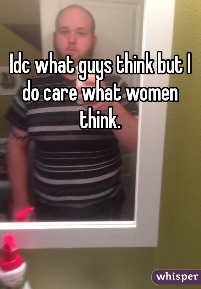 Idc what guys think but I do care what women think.