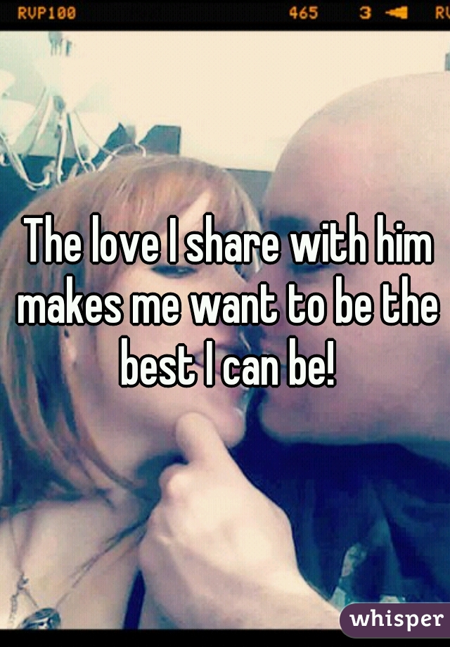 The love I share with him makes me want to be the best I can be!