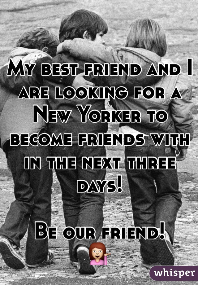 My best friend and I are looking for a New Yorker to become friends with in the next three days!  Be our friend!  💁