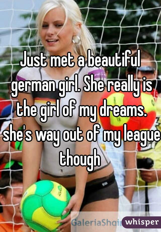 Just met a beautiful german girl. She really is the girl of my dreams. she's way out of my league though
