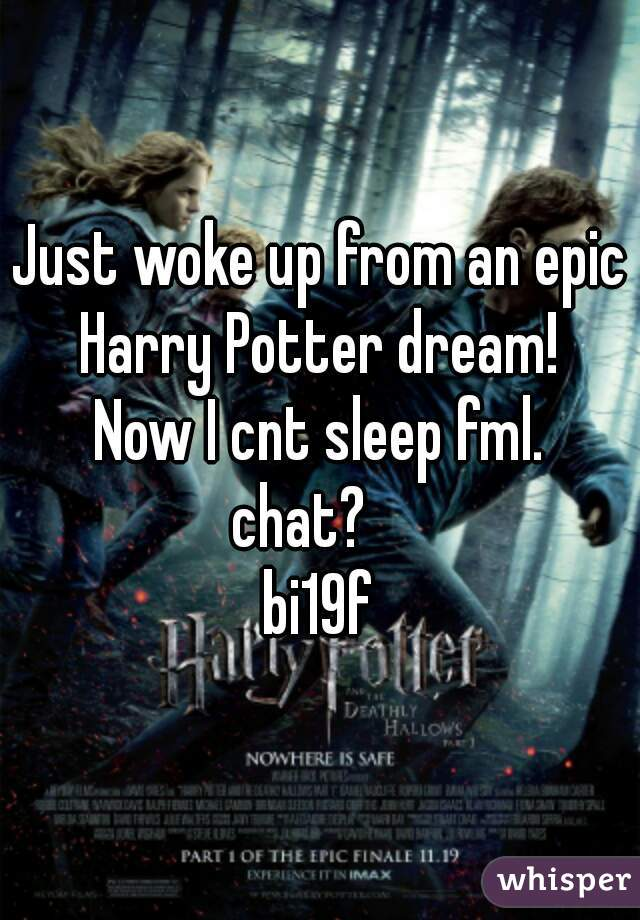 Just woke up from an epic Harry Potter dream!  Now I cnt sleep fml. chat?    bi19f