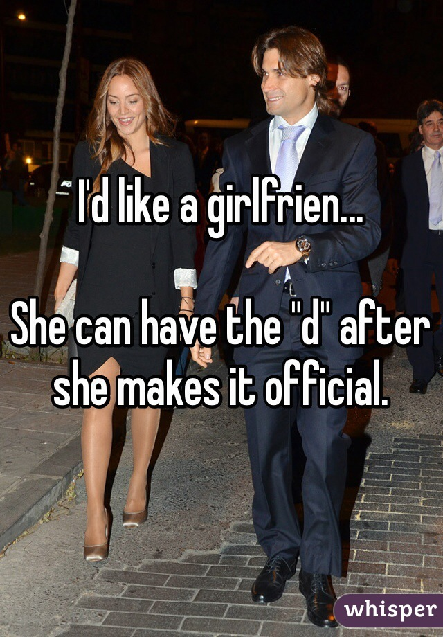 """I'd like a girlfrien...  She can have the """"d"""" after she makes it official."""