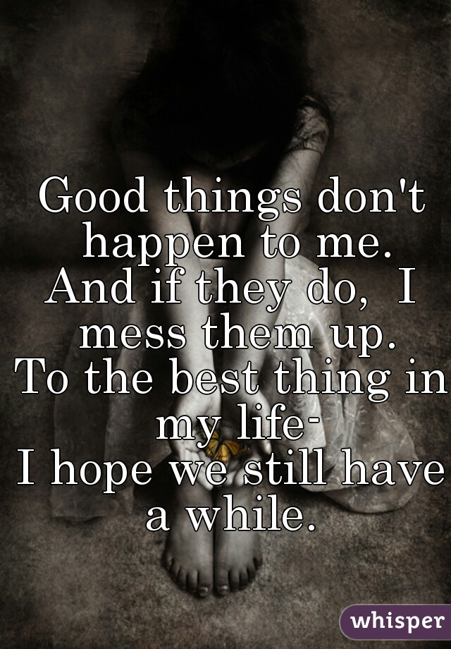 Good things don't happen to me. And if they do,  I mess them up. To the best thing in my life- I hope we still have a while.