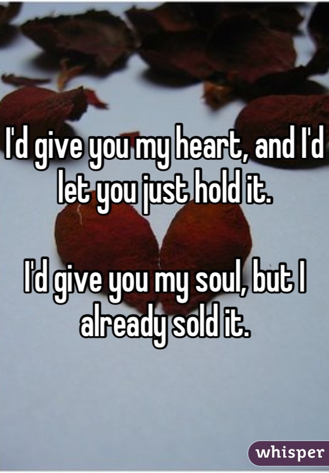 I'd give you my heart, and I'd let you just hold it.   I'd give you my soul, but I already sold it.