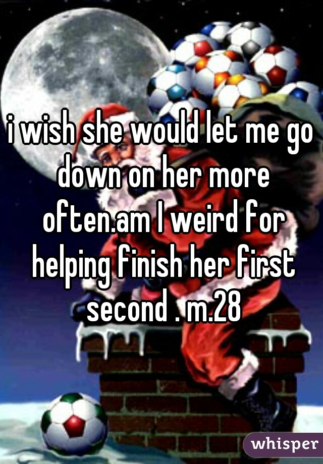 i wish she would let me go down on her more often.am I weird for helping finish her first second . m.28
