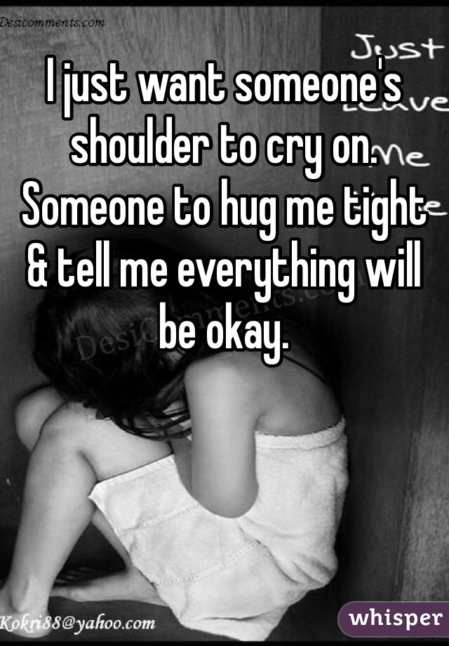 I just want someone's shoulder to cry on. Someone to hug me tight & tell me everything will be okay.