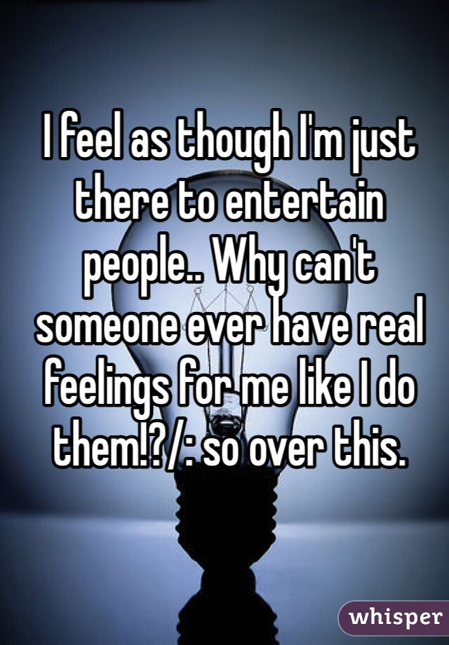 I feel as though I'm just there to entertain people.. Why can't someone ever have real feelings for me like I do them!?/: so over this.