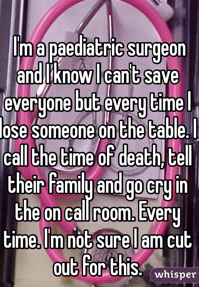 I'm a paediatric surgeon and I know I can't save everyone but every time I lose someone on the table. I call the time of death, tell their family and go cry in the on call room. Every time. I'm not sure I am cut out for this.