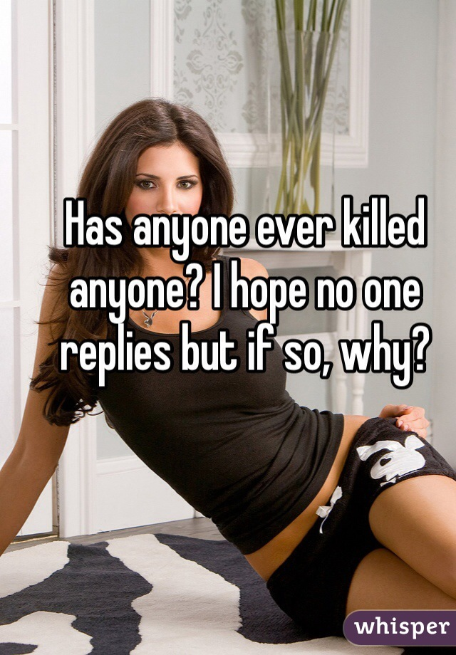 Has anyone ever killed anyone? I hope no one replies but if so, why?