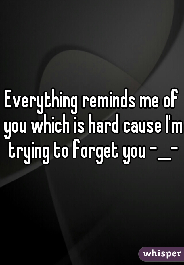 Everything reminds me of you which is hard cause I'm trying to forget you -__-