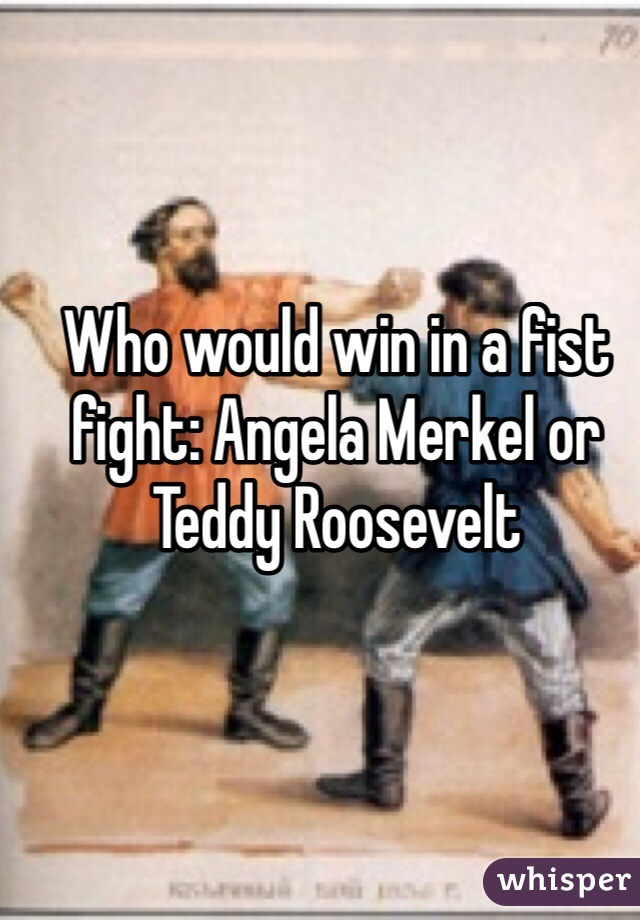 Who would win in a fist fight: Angela Merkel or Teddy Roosevelt