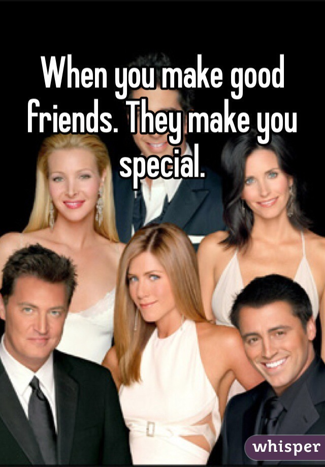 When you make good friends. They make you special.