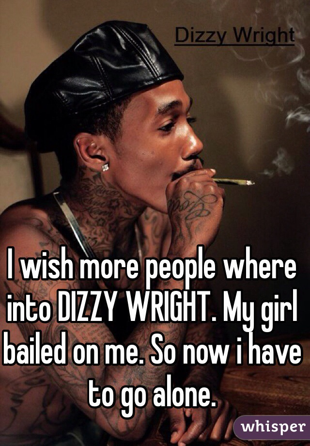 I wish more people where into DIZZY WRIGHT. My girl bailed on me. So now i have to go alone.