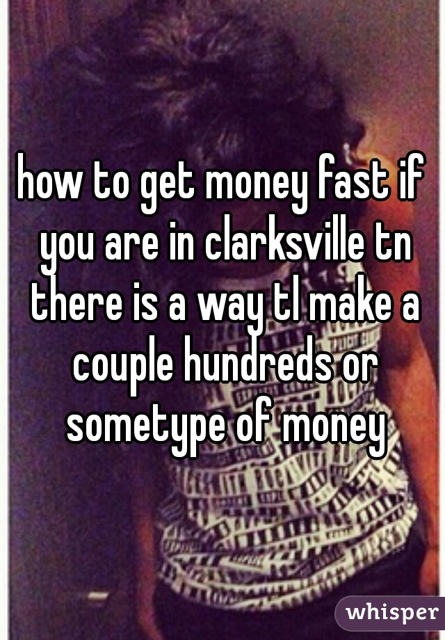 how to get money fast if you are in clarksville tn there is a way tl make a couple hundreds or sometype of money