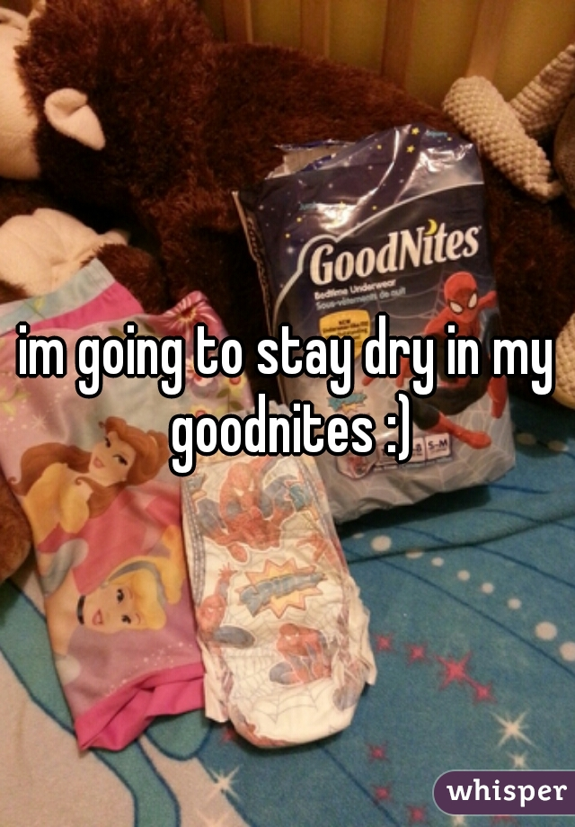 im going to stay dry in my goodnites :)