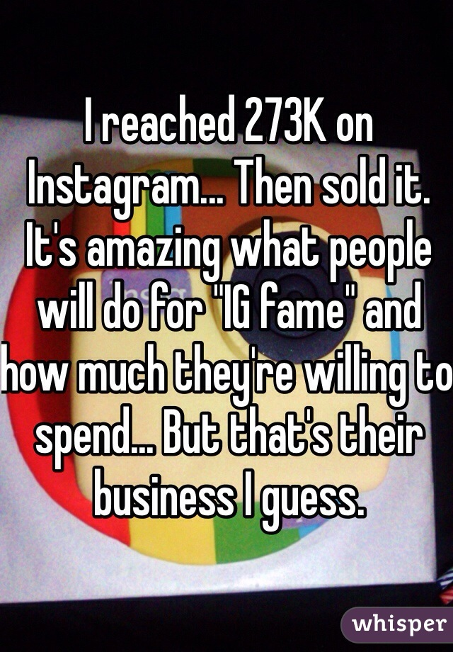 "I reached 273K on Instagram... Then sold it. It's amazing what people will do for ""IG fame"" and how much they're willing to spend... But that's their business I guess."