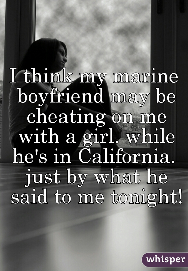 I think my marine boyfriend may be cheating on me with a girl. while he's in California.  just by what he said to me tonight!