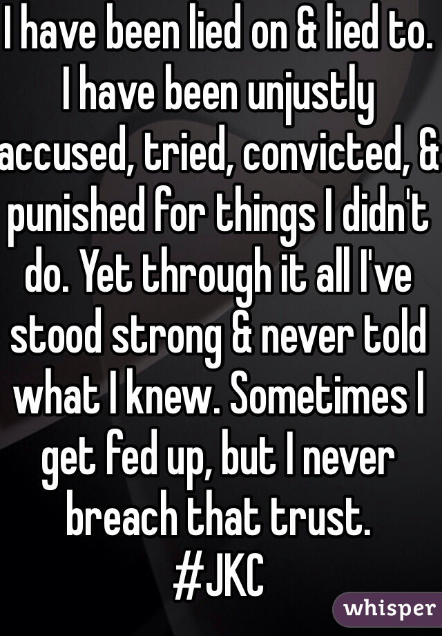 I have been lied on & lied to. I have been unjustly accused, tried, convicted, & punished for things I didn't do. Yet through it all I've stood strong & never told what I knew. Sometimes I get fed up, but I never breach that trust. #JKC