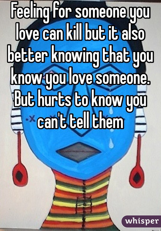 Feeling for someone you love can kill but it also better knowing that you know you love someone. But hurts to know you can't tell them