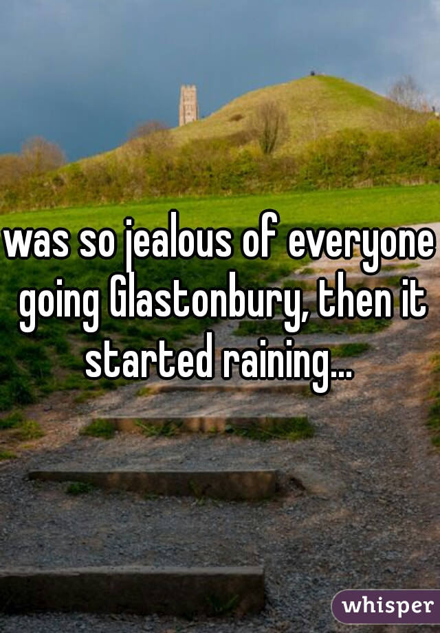 was so jealous of everyone going Glastonbury, then it started raining...