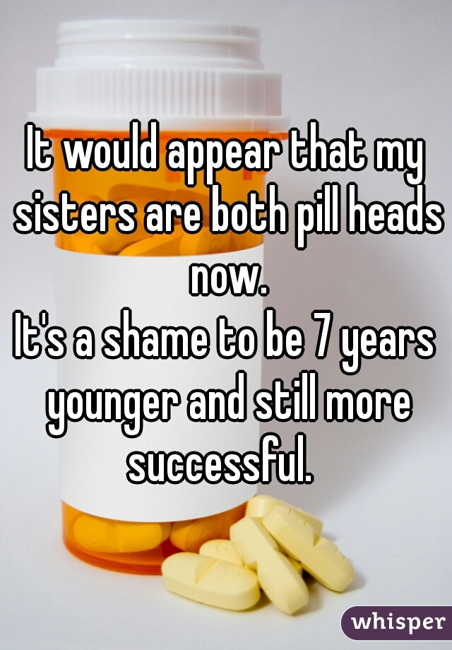 It would appear that my sisters are both pill heads now. It's a shame to be 7 years younger and still more successful.