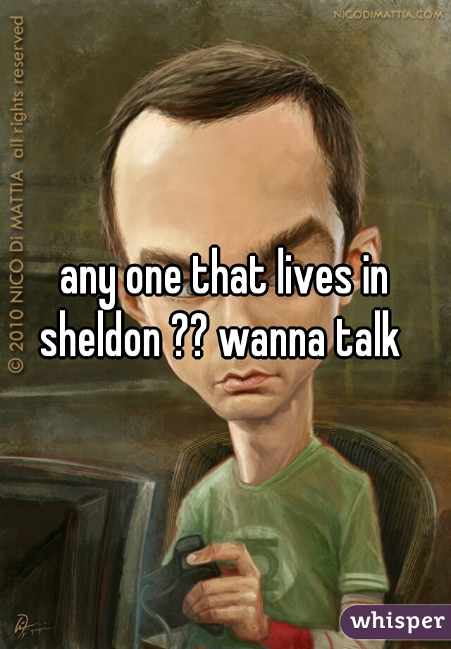 any one that lives in sheldon ?? wanna talk