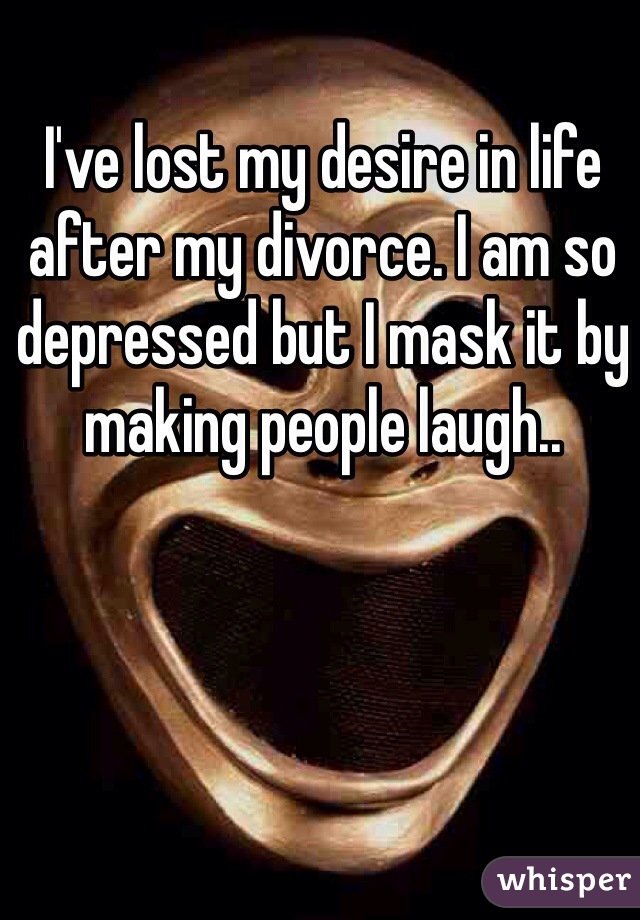 I've lost my desire in life after my divorce. I am so depressed but I mask it by making people laugh..