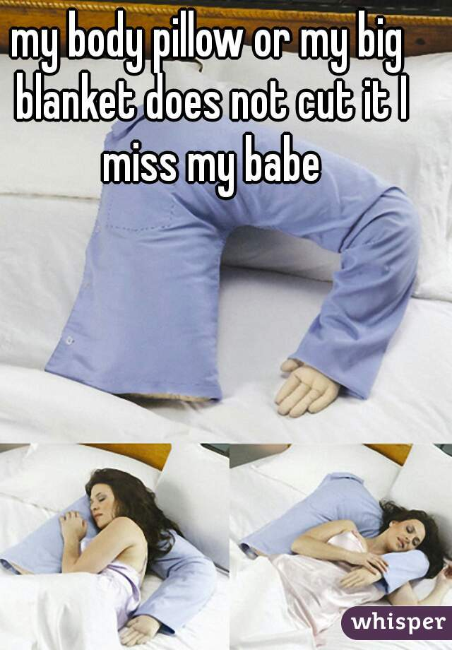 my body pillow or my big blanket does not cut it I miss my babe