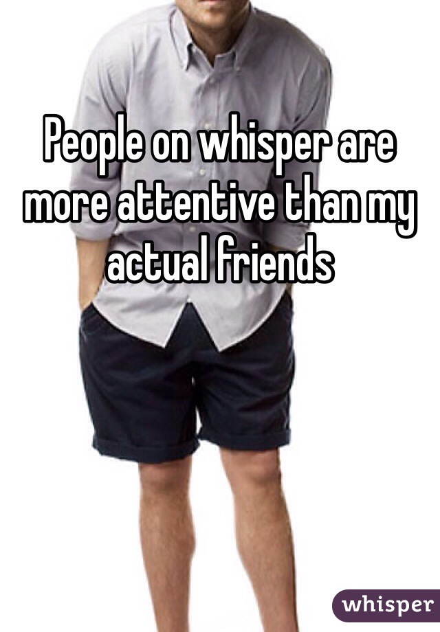 People on whisper are more attentive than my actual friends
