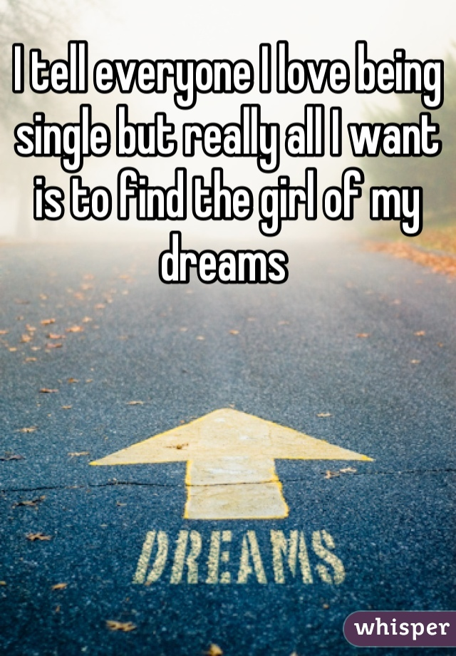 I tell everyone I love being single but really all I want is to find the girl of my dreams