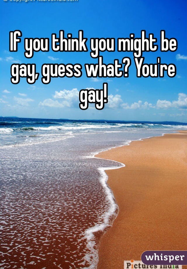 If you think you might be gay, guess what? You're gay!