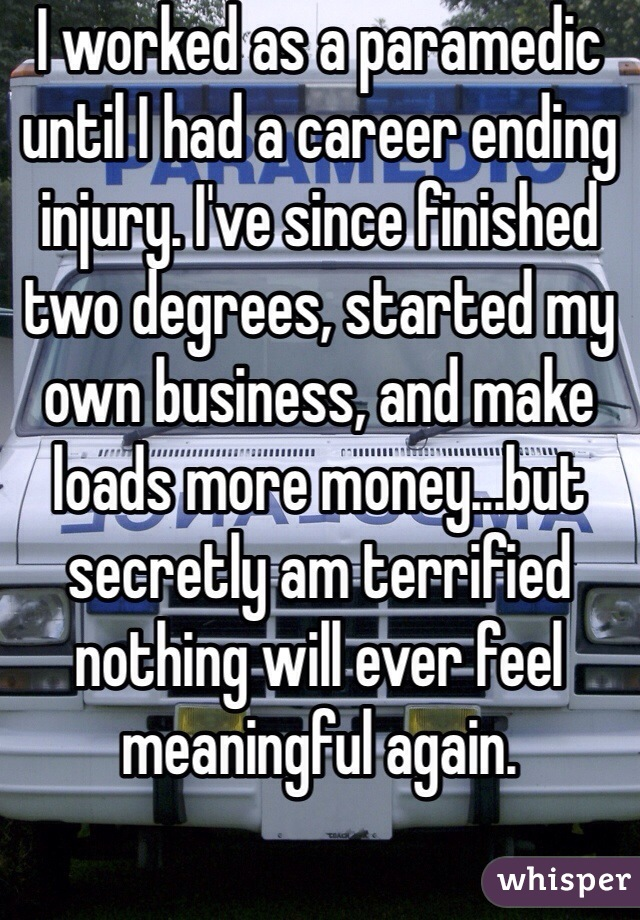 I worked as a paramedic until I had a career ending injury. I've since finished two degrees, started my own business, and make loads more money...but secretly am terrified nothing will ever feel meaningful again.
