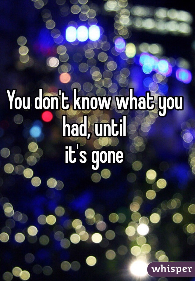 You don't know what you had, until  it's gone