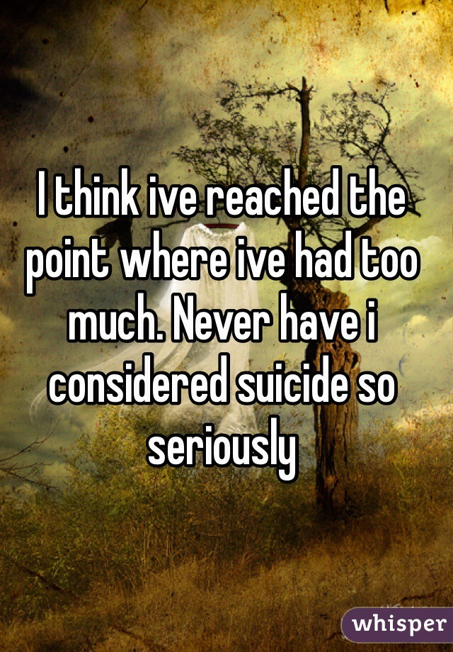 I think ive reached the point where ive had too much. Never have i considered suicide so seriously