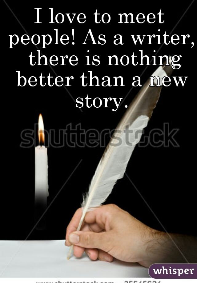 I love to meet people! As a writer,  there is nothing better than a new story.