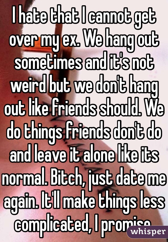 I hate that I cannot get over my ex. We hang out sometimes and it's not weird but we don't hang out like friends should. We do things friends don't do and leave it alone like its normal. Bitch, just date me again. It'll make things less complicated, I promise.