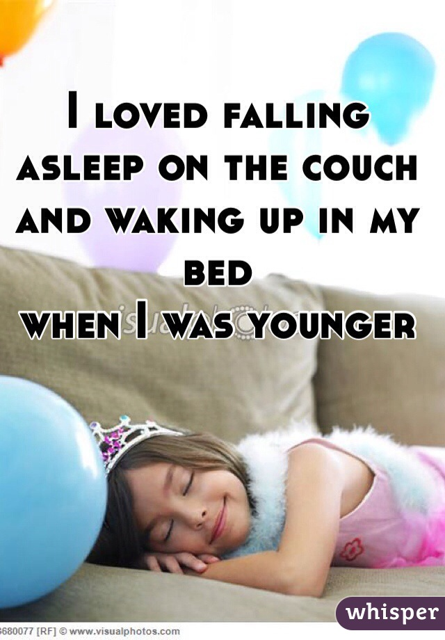 I loved falling asleep on the couch and waking up in my bed  when I was younger