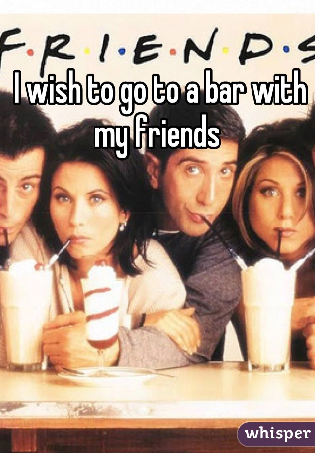 I wish to go to a bar with my friends