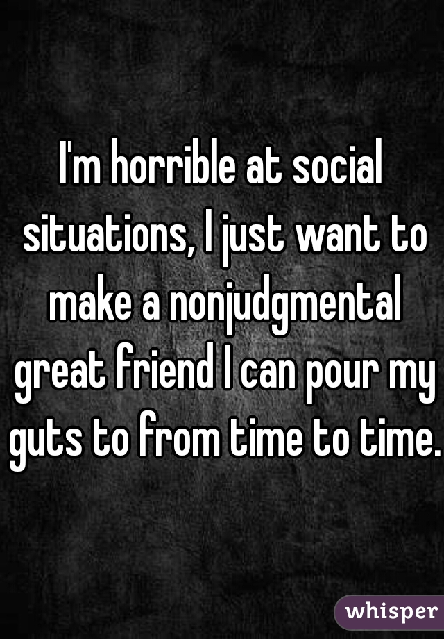 I'm horrible at social situations, I just want to make a nonjudgmental great friend I can pour my guts to from time to time..