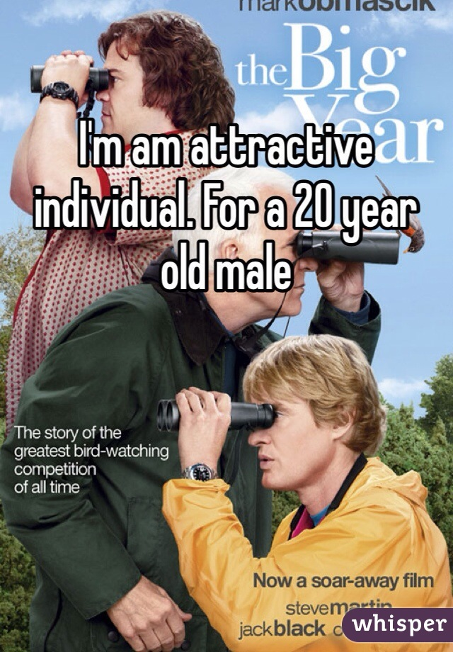 I'm am attractive individual. For a 20 year old male