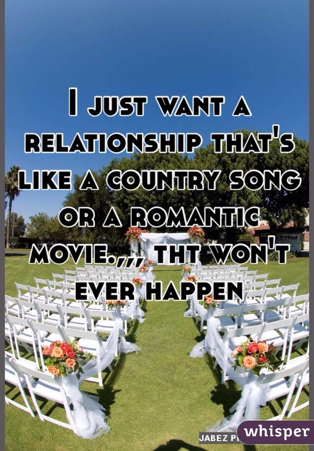 I just want a relationship that's like a country song or a romantic movie.,,, tht won't ever happen