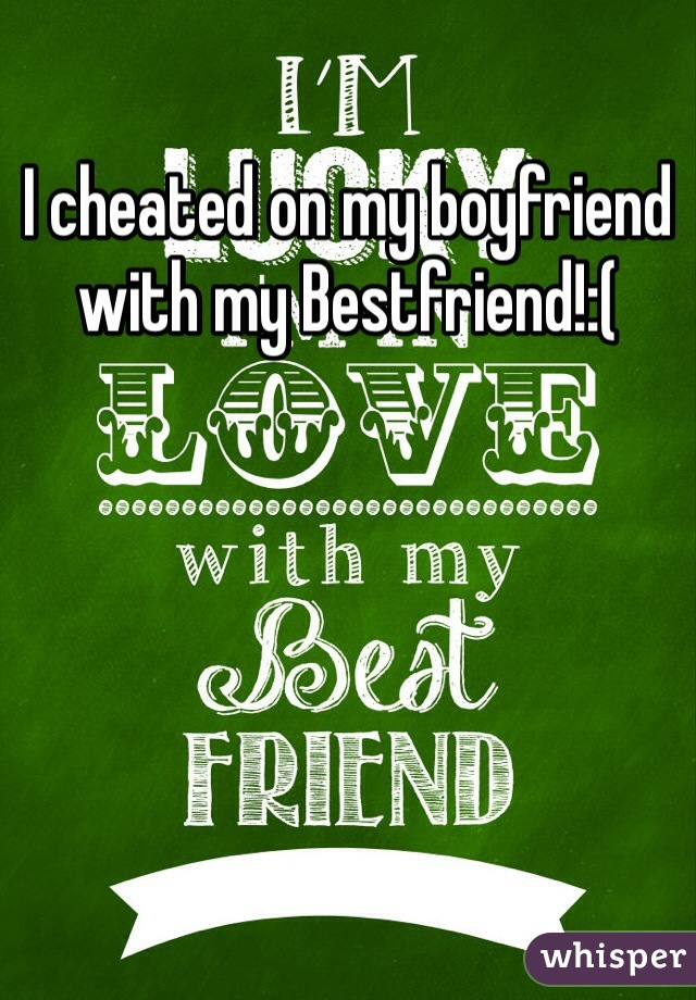 I cheated on my boyfriend with my Bestfriend!:(