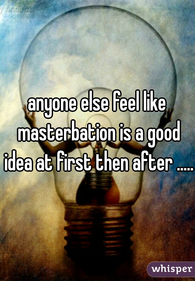 anyone else feel like masterbation is a good idea at first then after ......