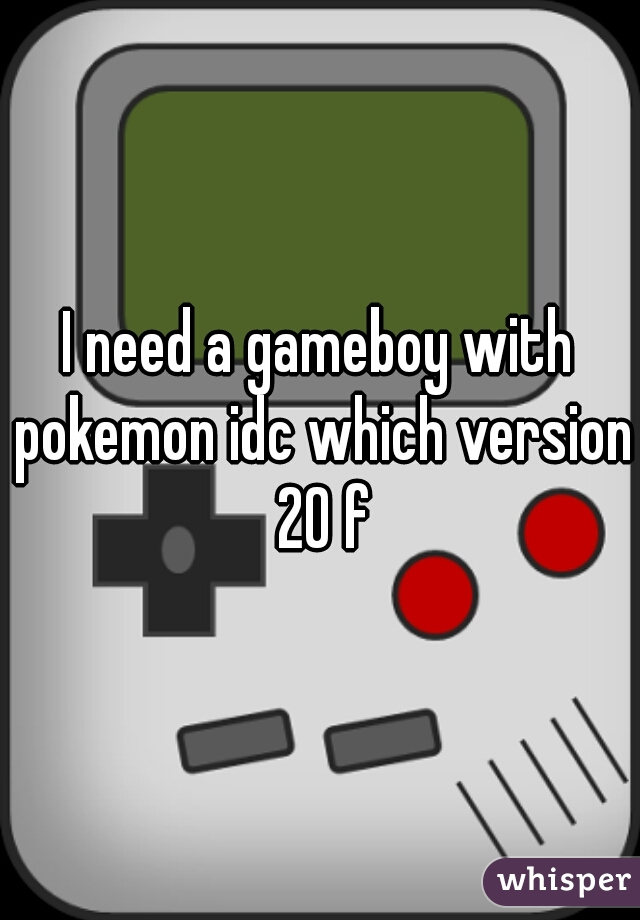 I need a gameboy with pokemon idc which version 20 f